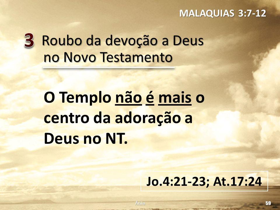 Roubo da devoção a Deus 59 Átila no Novo Testamento O Templo não é mais o centro da adoração a Deus no NT. Jo.4:21-23; At.17:24 MALAQUIAS 3:7-12
