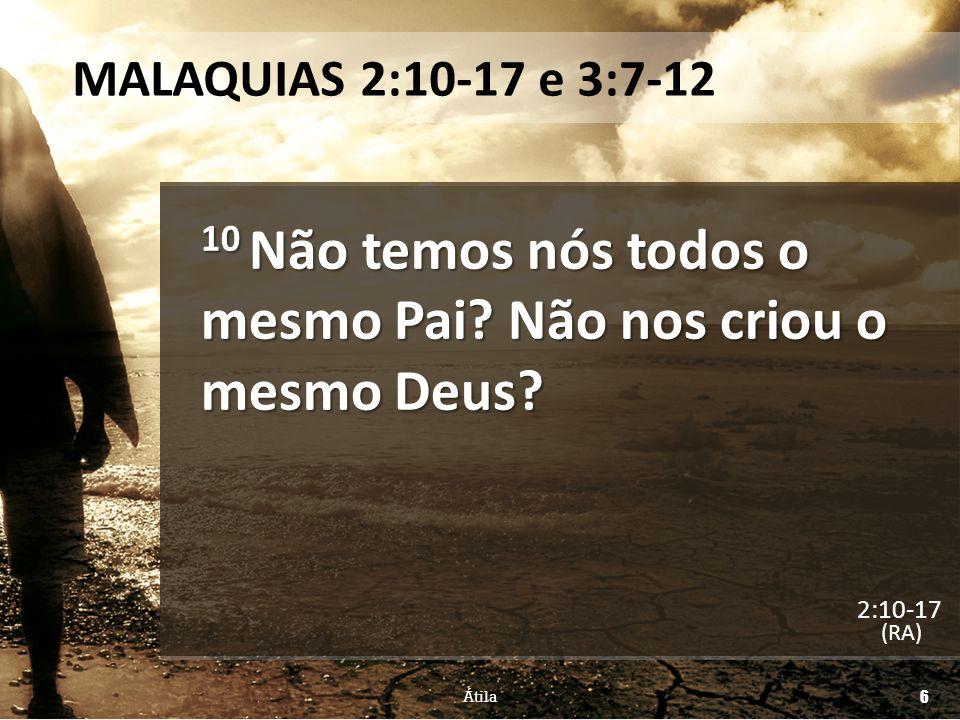 MALAQUIAS 2:10-17 e 3:7-12 10 Não temos nós todos o mesmo Pai? Não nos criou o mesmo Deus? (RA) Átila 6 2:10-17