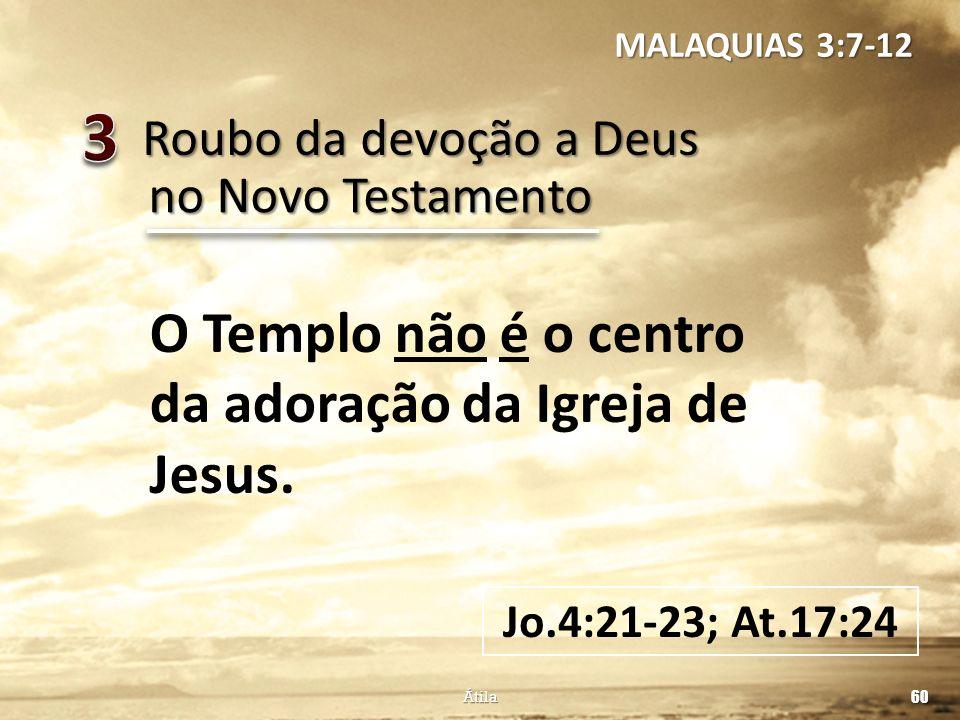 Roubo da devoção a Deus 60 Átila no Novo Testamento O Templo não é o centro da adoração da Igreja de Jesus. Jo.4:21-23; At.17:24 MALAQUIAS 3:7-12