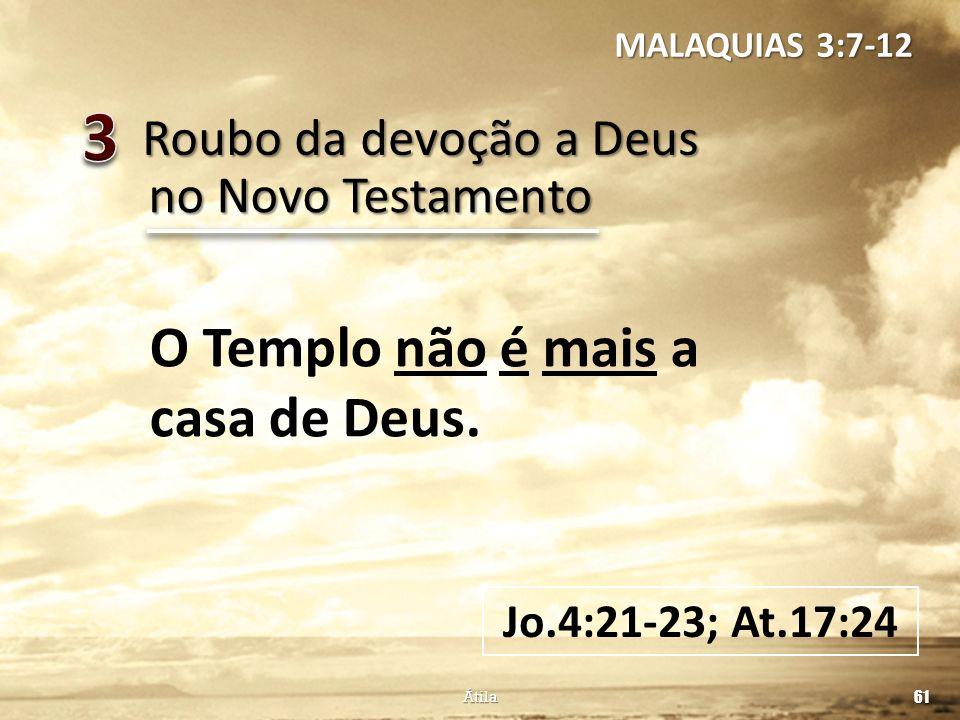 Roubo da devoção a Deus 61 Átila no Novo Testamento O Templo não é mais a casa de Deus. Jo.4:21-23; At.17:24 MALAQUIAS 3:7-12