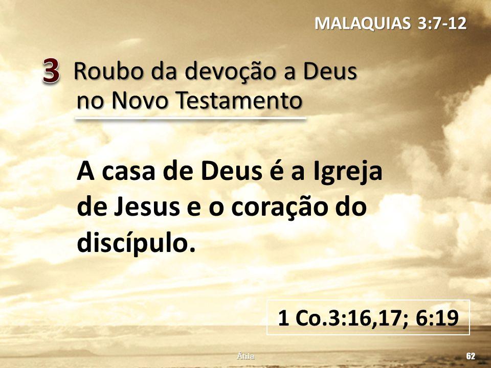 Roubo da devoção a Deus 62 Átila no Novo Testamento A casa de Deus é a Igreja de Jesus e o coração do discípulo. 1 Co.3:16,17; 6:19 MALAQUIAS 3:7-12