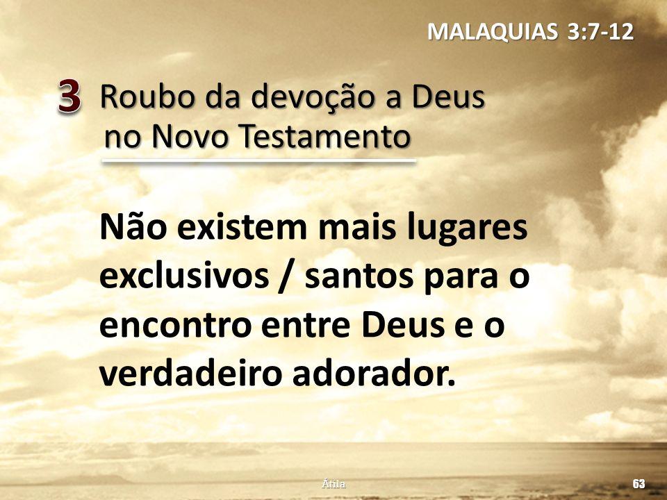 Roubo da devoção a Deus 63 Átila no Novo Testamento Não existem mais lugares exclusivos / santos para o encontro entre Deus e o verdadeiro adorador. M