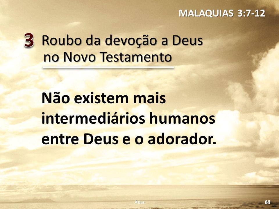 Roubo da devoção a Deus 64 Átila no Novo Testamento Não existem mais intermediários humanos entre Deus e o adorador. MALAQUIAS 3:7-12