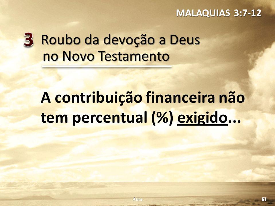 Roubo da devoção a Deus 67 Átila no Novo Testamento A contribuição financeira não tem percentual (%) exigido... MALAQUIAS 3:7-12