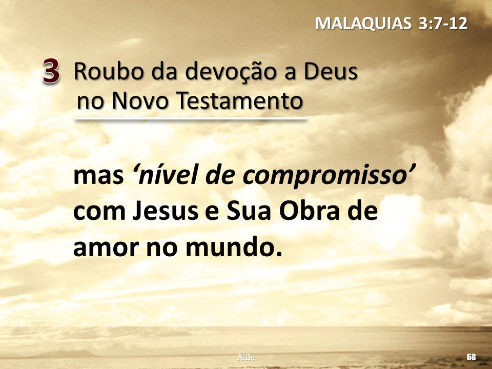 Roubo da devoção a Deus 68 Átila no Novo Testamento mas nível de compromisso com Jesus e Sua Obra de amor no mundo. MALAQUIAS 3:7-12