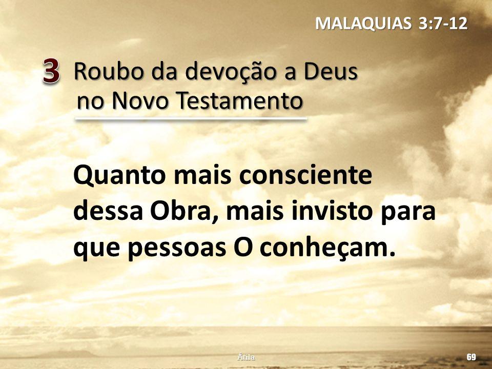 Roubo da devoção a Deus 69 Átila no Novo Testamento Quanto mais consciente dessa Obra, mais invisto para que pessoas O conheçam. MALAQUIAS 3:7-12