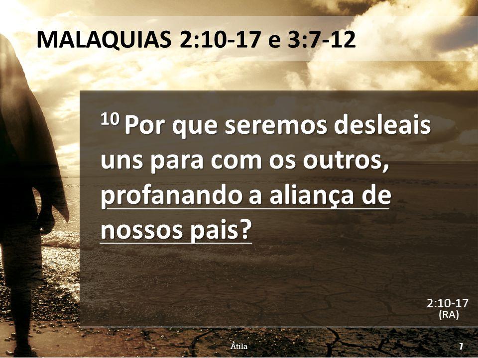 MALAQUIAS 2:10-17 e 3:7-12 11 Judá tem sido desleal, e abominação se tem cometido em Israel e em Jerusalém; (RA) Átila 8 2:10-17