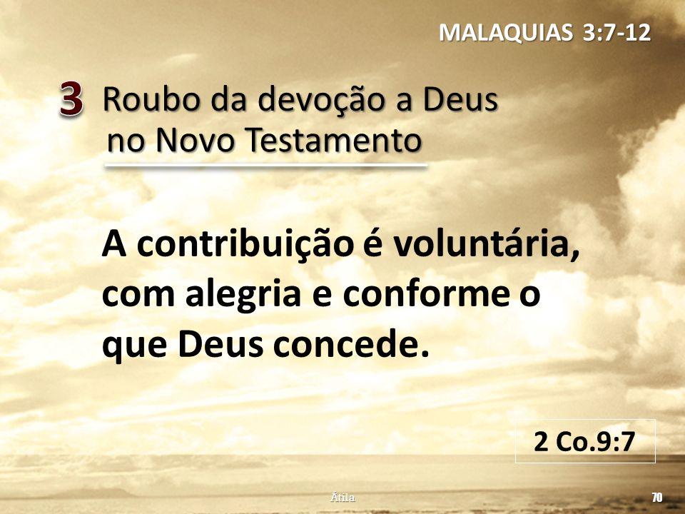 Roubo da devoção a Deus 70 Átila no Novo Testamento A contribuição é voluntária, com alegria e conforme o que Deus concede. MALAQUIAS 3:7-12 2 Co.9:7