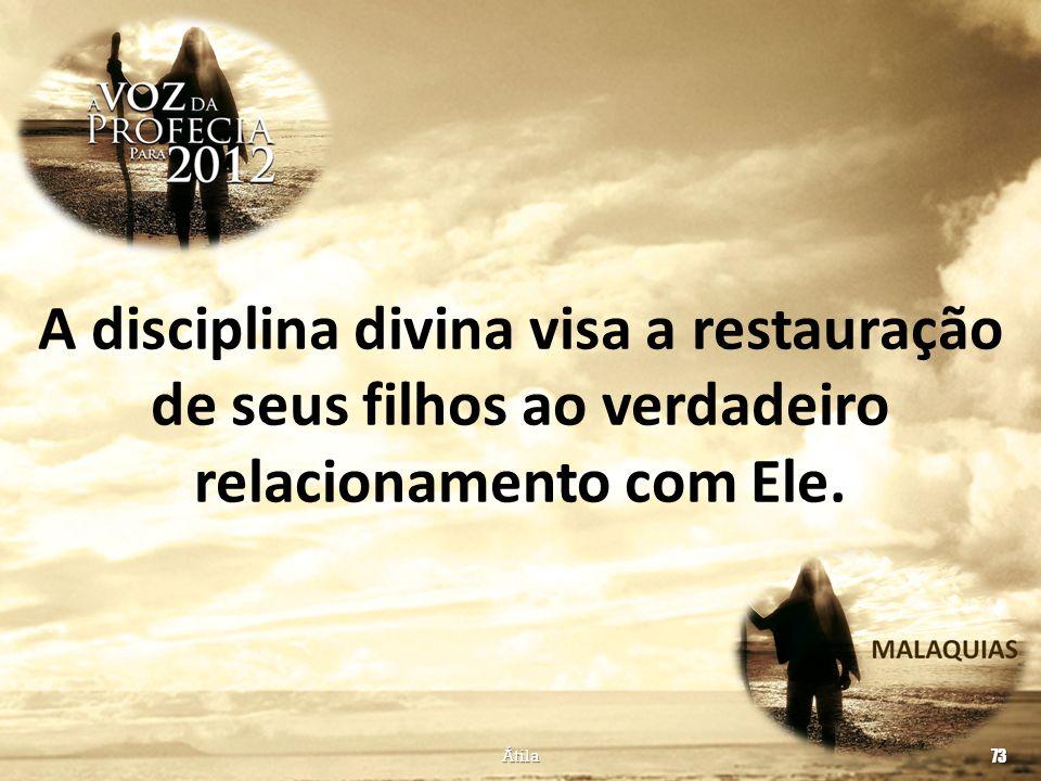 A disciplina divina visa a restauração de seus filhos ao verdadeiro relacionamento com Ele. Átila 73