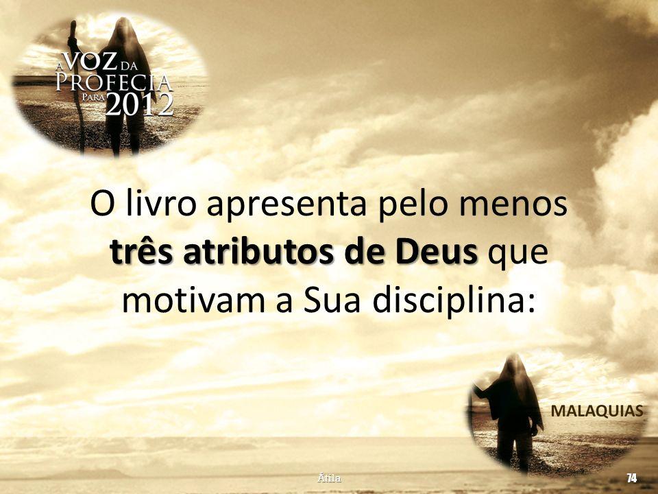 três atributos de Deus O livro apresenta pelo menos três atributos de Deus que motivam a Sua disciplina: Átila 74