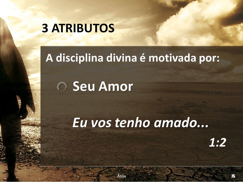 75 Átila Eu vos tenho amado... A disciplina divina é motivada por: Seu Amor Seu Amor 3 ATRIBUTOS 1:2