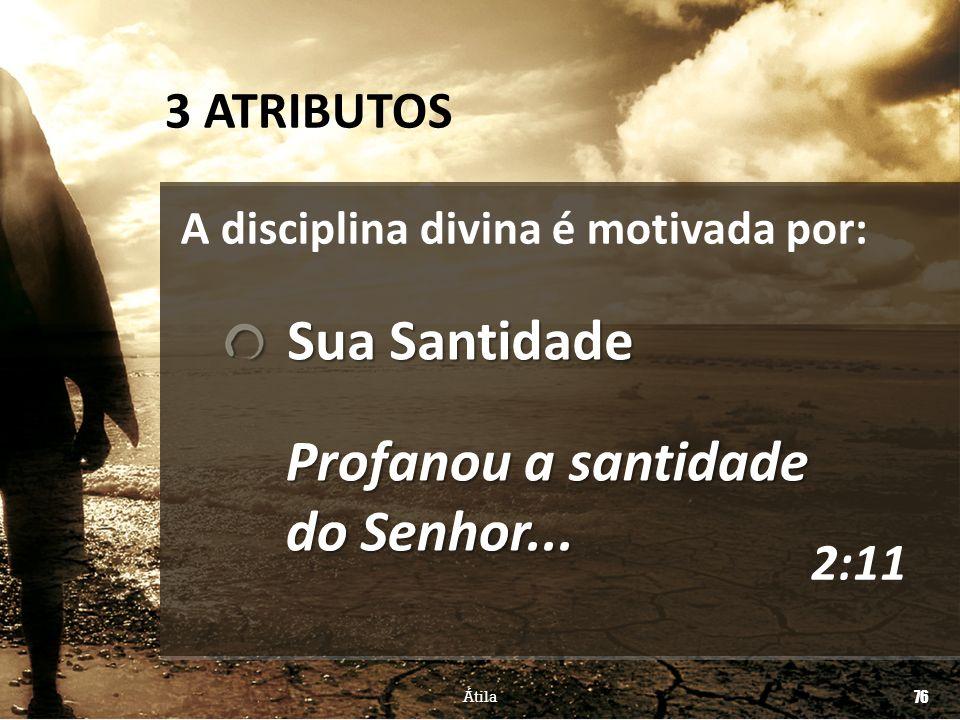 76 Átila Profanou a santidade do Senhor... Sua Santidade Sua Santidade 3 ATRIBUTOS 2:11 A disciplina divina é motivada por: