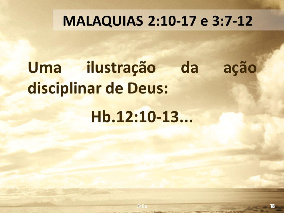 Uma ilustração da ação disciplinar de Deus: Hb.12:10-13... 78 MALAQUIAS 2:10-17 e 3:7-12 Átila