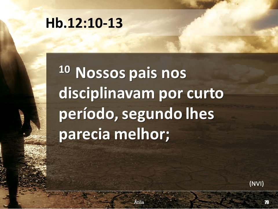 10 Nossos pais nos disciplinavam por curto período, segundo lhes parecia melhor; Átila 79 Hb.12:10-13 (NVI)