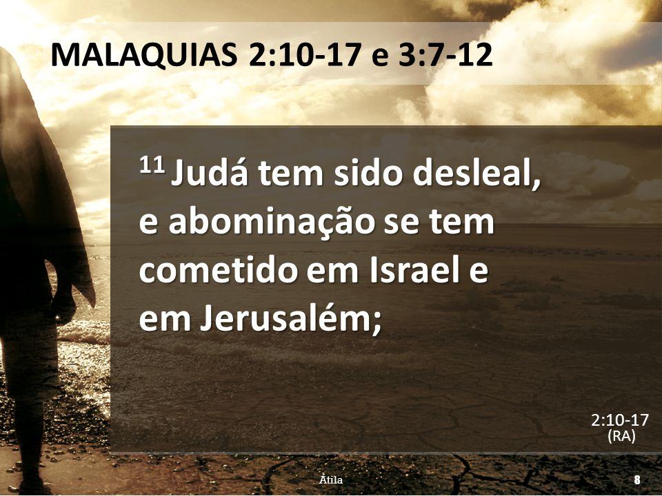 MALAQUIAS 2:10-17 e 3:7-12 16 Porque o SENHOR, Deus de Israel, diz que odeia o repúdio e também aquele que cobre de violência as suas vestes, (RA) Átila 19 2:10-17
