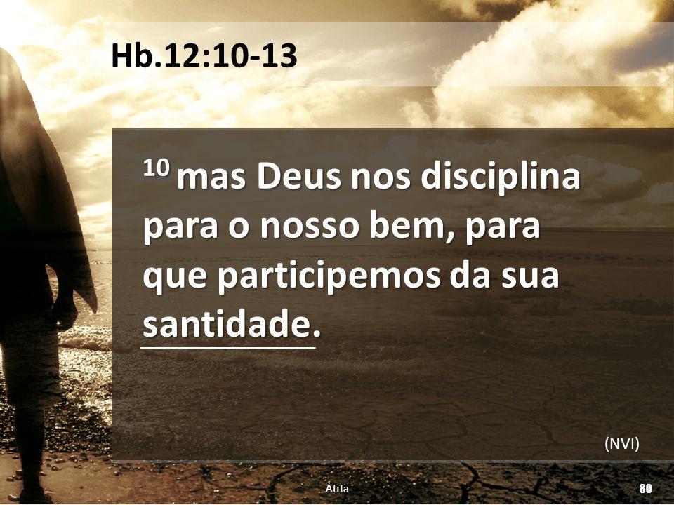 10 mas Deus nos disciplina para o nosso bem, para que participemos da sua santidade. Átila 80 Hb.12:10-13 (NVI)