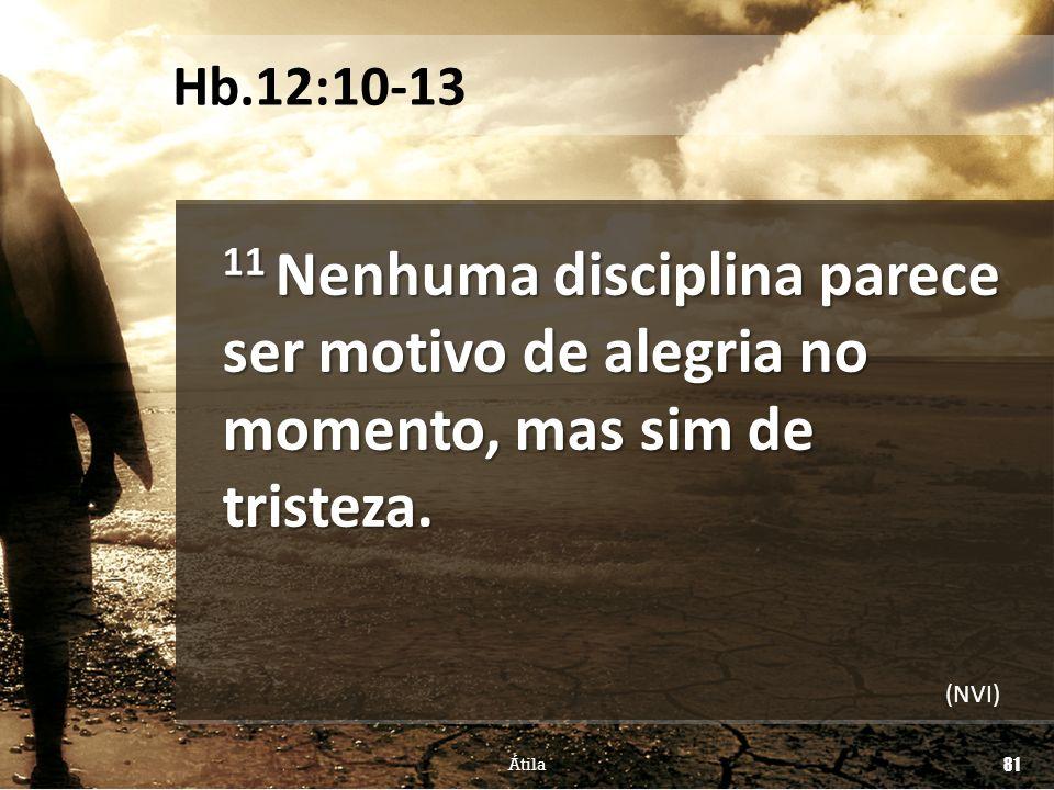 11 Nenhuma disciplina parece ser motivo de alegria no momento, mas sim de tristeza. Átila 81 Hb.12:10-13 (NVI)