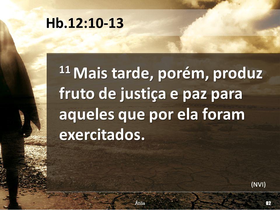 11 Mais tarde, porém, produz fruto de justiça e paz para aqueles que por ela foram exercitados. Átila 82 Hb.12:10-13 (NVI)