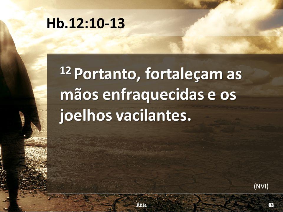 12 Portanto, fortaleçam as mãos enfraquecidas e os joelhos vacilantes. Átila 83 Hb.12:10-13 (NVI)