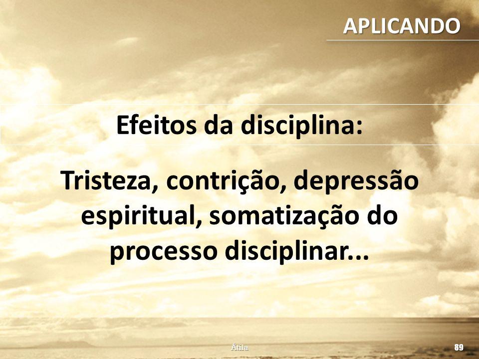 Átila 89 Efeitos da disciplina: APLICANDO Tristeza, contrição, depressão espiritual, somatização do processo disciplinar...