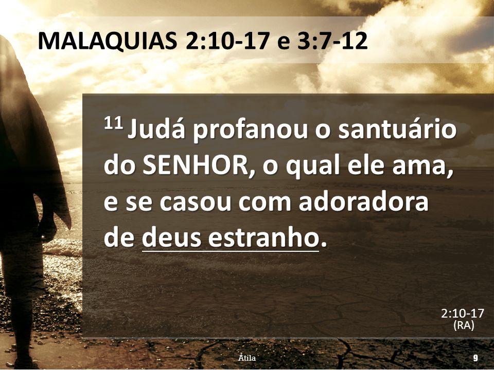 MALAQUIAS 2:10-17 e 3:7-12 11 Judá profanou o santuário do SENHOR, o qual ele ama, e se casou com adoradora de deus estranho. (RA) Átila 9 2:10-17