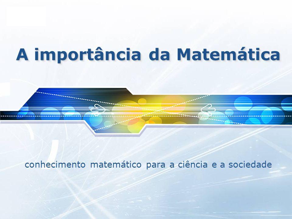 LOGO A importância da Matemática conhecimento matemático para a ciência e a sociedade