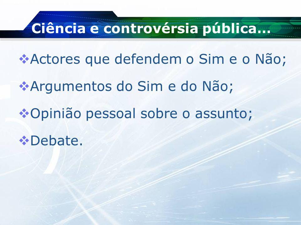 Ciência e controvérsia pública… Actores que defendem o Sim e o Não; Argumentos do Sim e do Não; Opinião pessoal sobre o assunto; Debate.