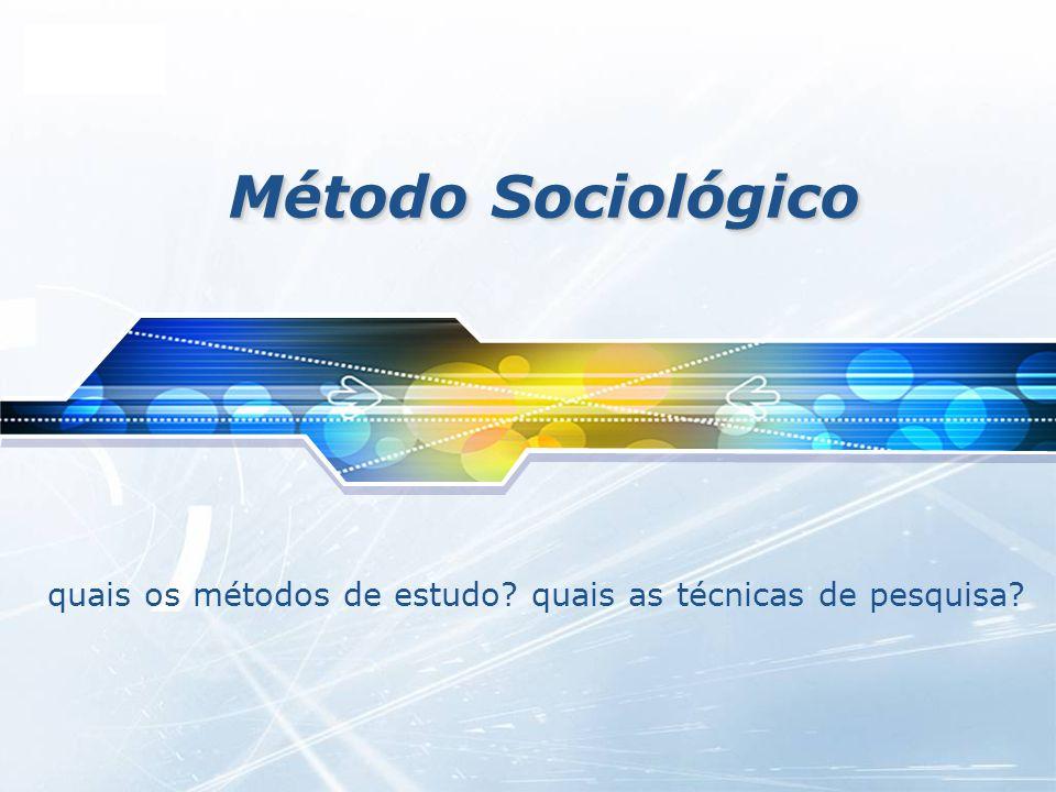 LOGO Método Sociológico quais os métodos de estudo? quais as técnicas de pesquisa?