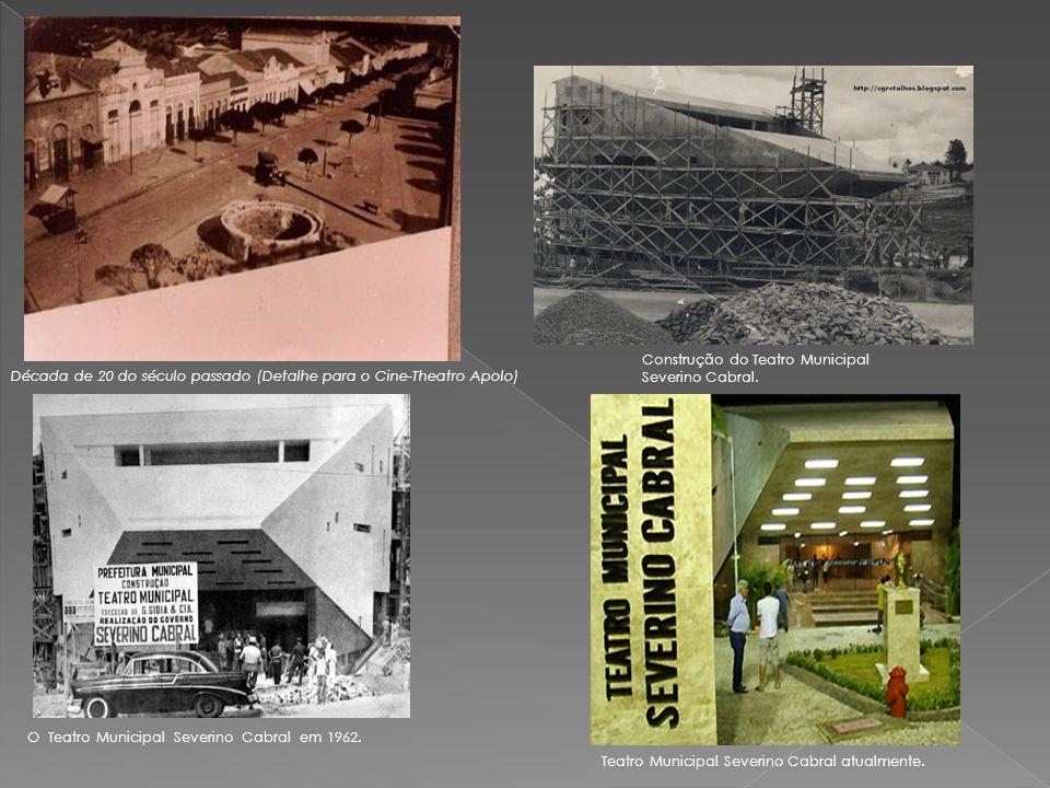 Década de 20 do século passado (Detalhe para o Cine-Theatro Apolo) Teatro Municipal Severino Cabral atualmente. O Teatro Municipal Severino Cabral em