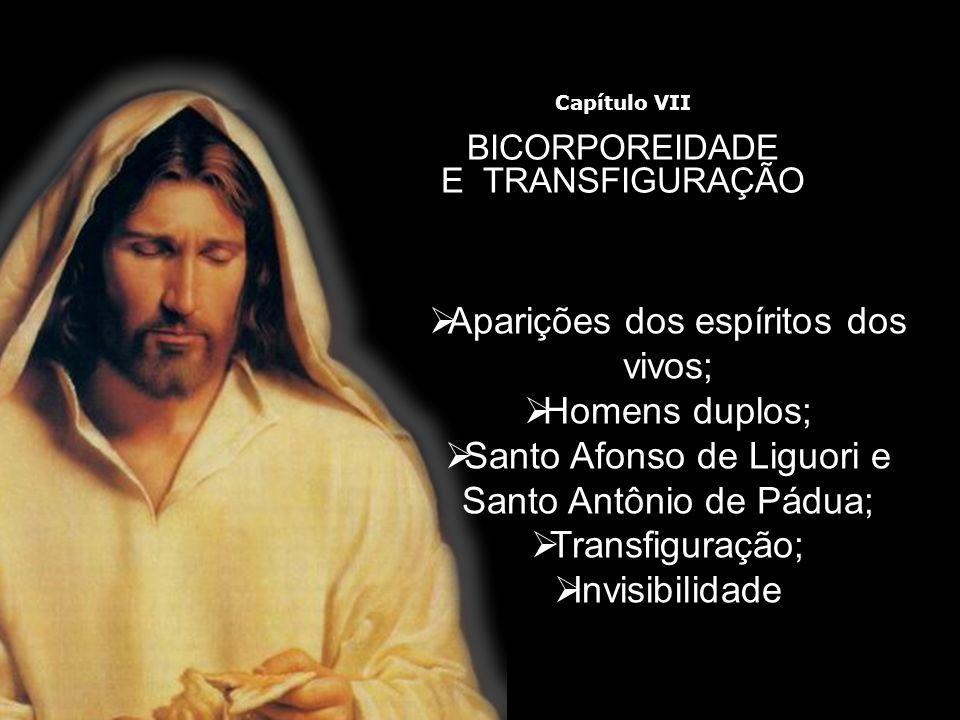 Aparições dos espíritos dos vivos; Homens duplos; Santo Afonso de Liguori e Santo Antônio de Pádua; Transfiguração; Invisibilidade Capítulo VII BICORP