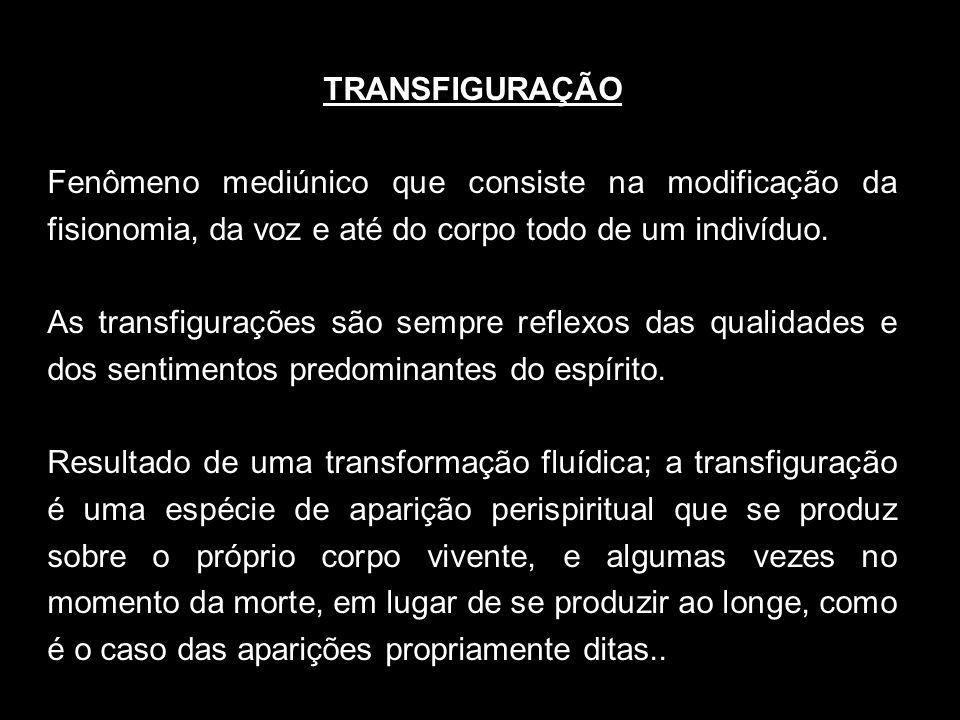 TRANSFIGURAÇÃO Fenômeno mediúnico que consiste na modificação da fisionomia, da voz e até do corpo todo de um indivíduo. As transfigurações são sempre