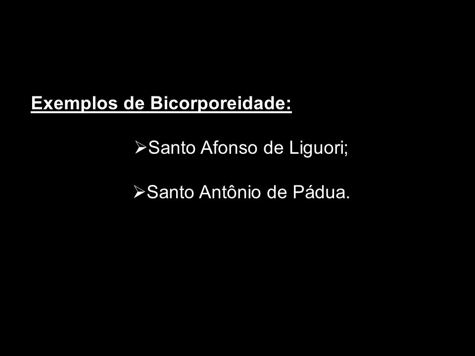 Exemplos de Bicorporeidade: Santo Afonso de Liguori; Santo Antônio de Pádua.