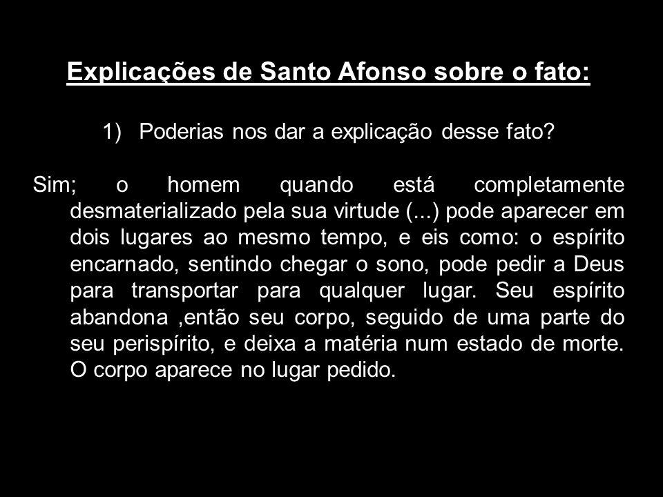 Explicações de Santo Afonso sobre o fato: 1)Poderias nos dar a explicação desse fato? Sim; o homem quando está completamente desmaterializado pela sua