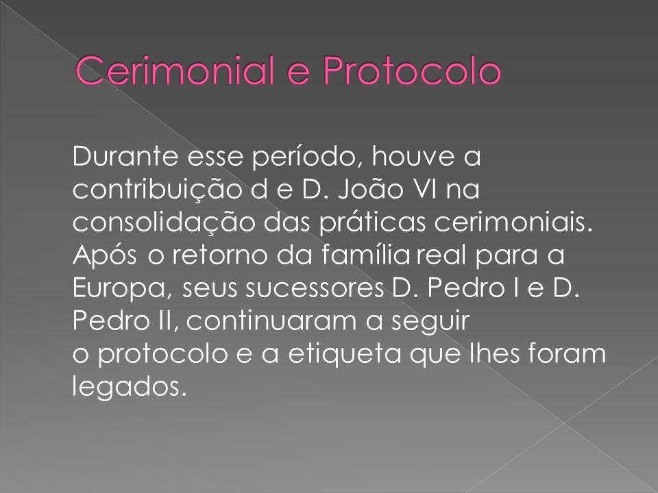 Durante esse período, houve a contribuição d e D.João VI na consolidação das práticas cerimoniais.