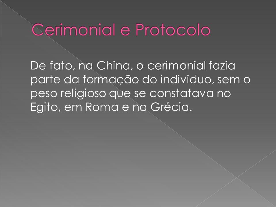 De fato, na China, o cerimonial fazia parte da formação do individuo, sem o peso religioso que se constatava no Egito, em Roma e na Grécia.
