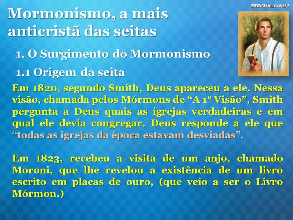 Mormonismo, a mais anticristã das seitas 1. O Surgimento do Mormonismo Em 1820, segundo Smith, Deus apareceu a ele. Nessa visão, chamada pelos Mórmons