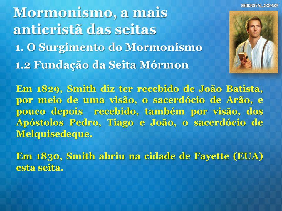 Mormonismo, a mais anticristã das seitas Em 1829, Smith diz ter recebido de João Batista, por meio de uma visão, o sacerdócio de Arão, e pouco depois recebido, também por visão, dos Apóstolos Pedro, Tiago e João, o sacerdócio de Melquisedeque.