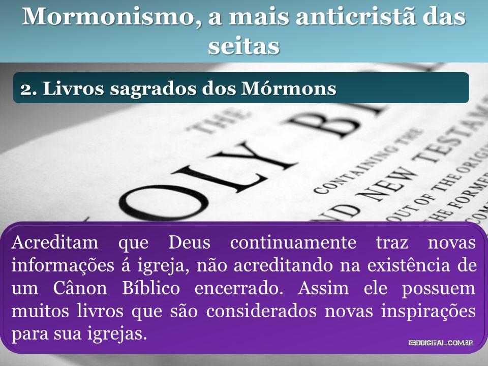 Mormonismo, a mais anticristã das seitas 2. Livros sagrados dos Mórmons Acreditam que Deus continuamente traz novas informações á igreja, não acredita