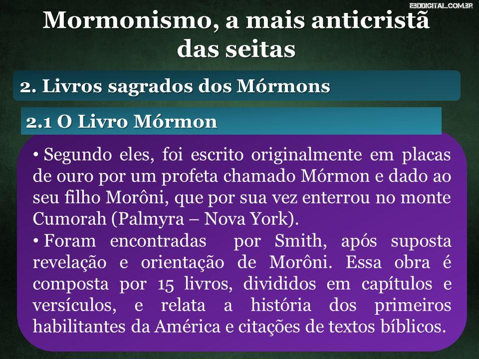 Mormonismo, a mais anticristã das seitas Segundo eles, foi escrito originalmente em placas de ouro por um profeta chamado Mórmon e dado ao seu filho Morôni, que por sua vez enterrou no monte Cumorah (Palmyra – Nova York).