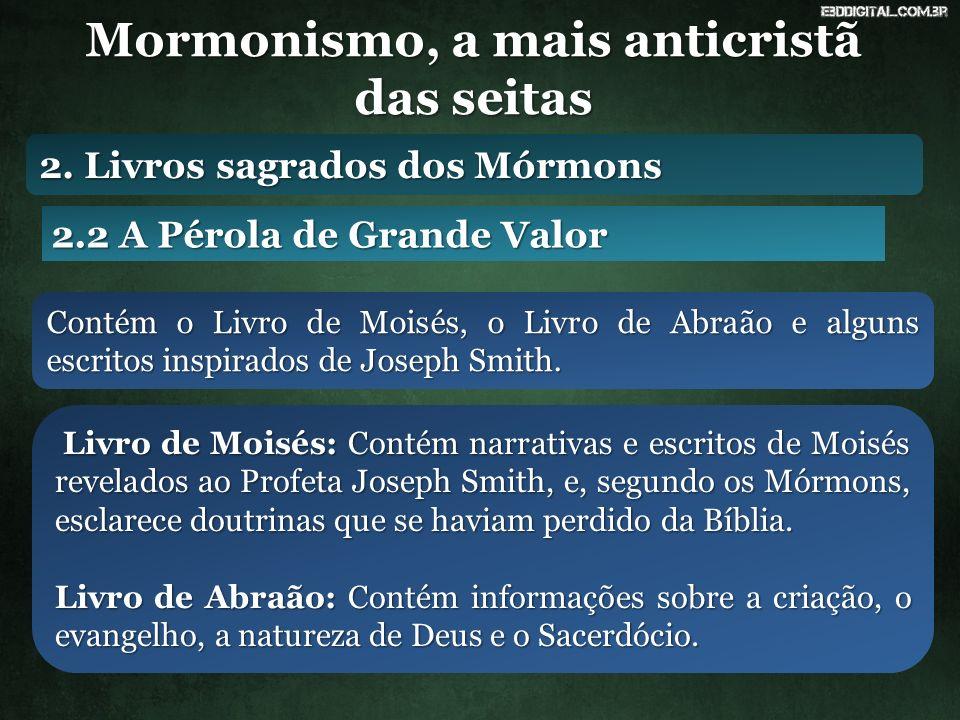 Mormonismo, a mais anticristã das seitas 2.2 A Pérola de Grande Valor Contém o Livro de Moisés, o Livro de Abraão e alguns escritos inspirados de Jose