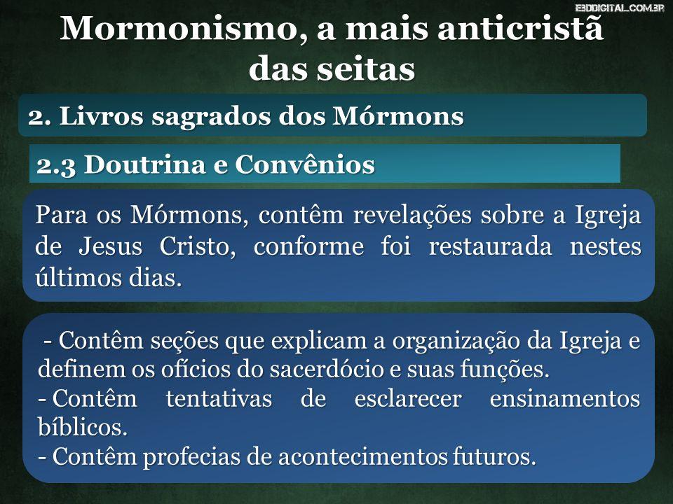 Mormonismo, a mais anticristã das seitas 2.3 Doutrina e Convênios Para os Mórmons, contêm revelações sobre a Igreja de Jesus Cristo, conforme foi restaurada nestes últimos dias.