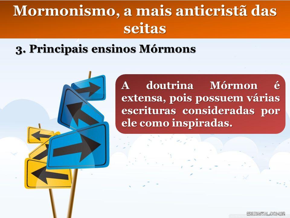 Mormonismo, a mais anticristã das seitas 3. Principais ensinos Mórmons A doutrina Mórmon é extensa, pois possuem várias escrituras consideradas por el