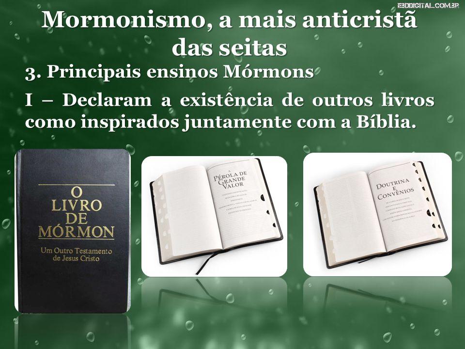Mormonismo, a mais anticristã das seitas 3. Principais ensinos Mórmons I – Declaram a existência de outros livros como inspirados juntamente com a Bíb