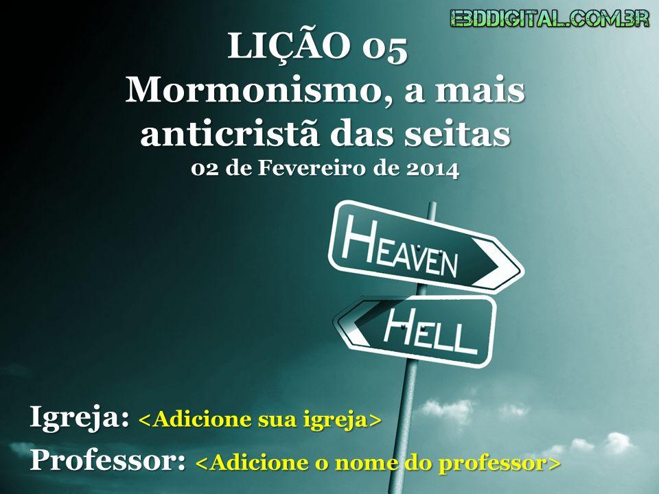 LIÇÃO 05 Mormonismo, a mais anticristã das seitas 02 de Fevereiro de 2014 Igreja: Igreja: Professor: Professor: