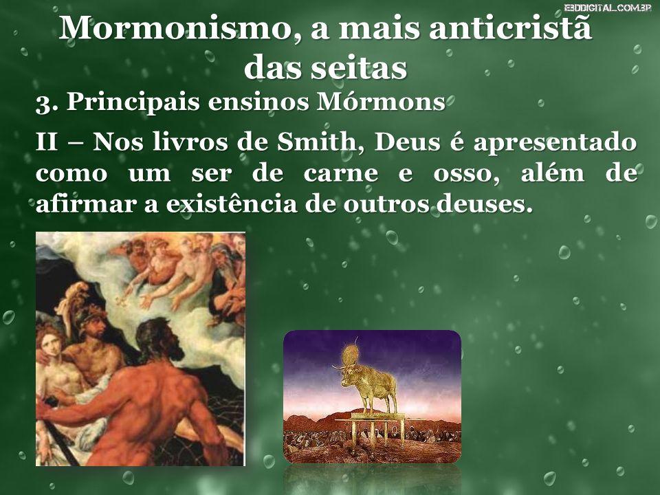 Mormonismo, a mais anticristã das seitas 3. Principais ensinos Mórmons II – Nos livros de Smith, Deus é apresentado como um ser de carne e osso, além