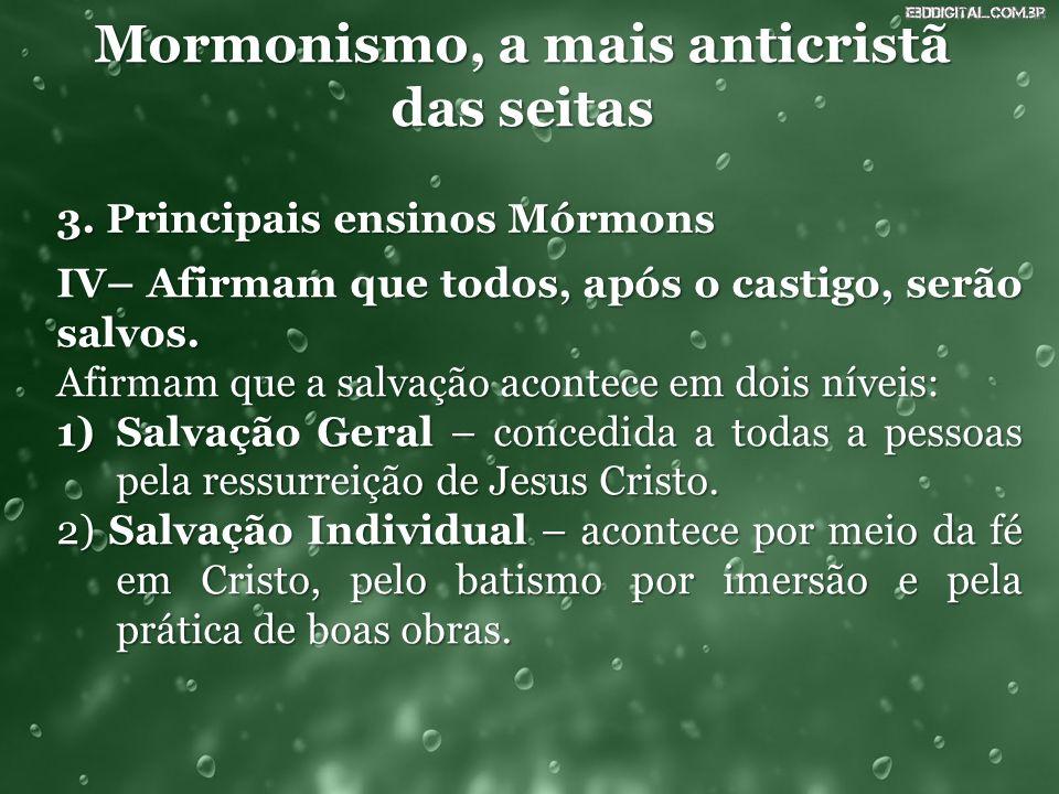 Mormonismo, a mais anticristã das seitas 3. Principais ensinos Mórmons IV– Afirmam que todos, após o castigo, serão salvos. Afirmam que a salvação aco
