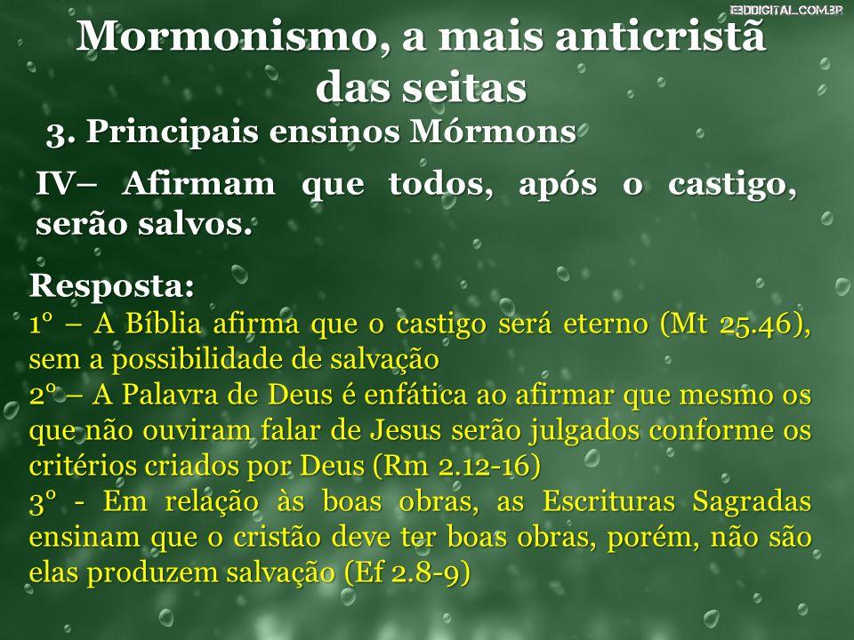 Mormonismo, a mais anticristã das seitas 3. Principais ensinos Mórmons IV– Afirmam que todos, após o castigo, serão salvos. Resposta: 1° – A Bíblia af