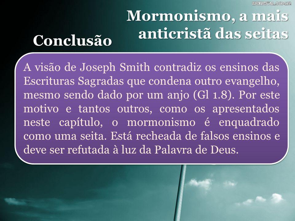 Mormonismo, a mais anticristã das seitas Conclusão A visão de Joseph Smith contradiz os ensinos das Escrituras Sagradas que condena outro evangelho, mesmo sendo dado por um anjo (Gl 1.8).