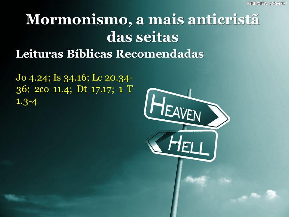 Mormonismo, a mais anticristã das seitas Leituras Bíblicas Recomendadas Jo 4.24; Is 34.16; Lc 20.34- 36; 2co 11.4; Dt 17.17; 1 T 1.3-4