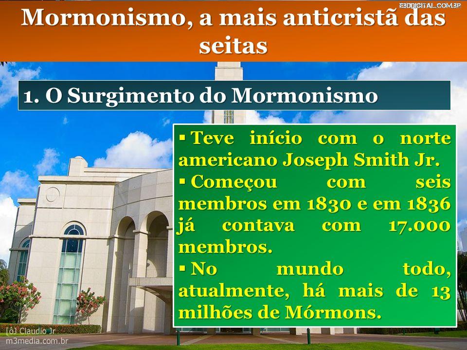 Mormonismo, a mais anticristã das seitas 1. O Surgimento do Mormonismo Teve início com o norte americano Joseph Smith Jr. Teve início com o norte amer